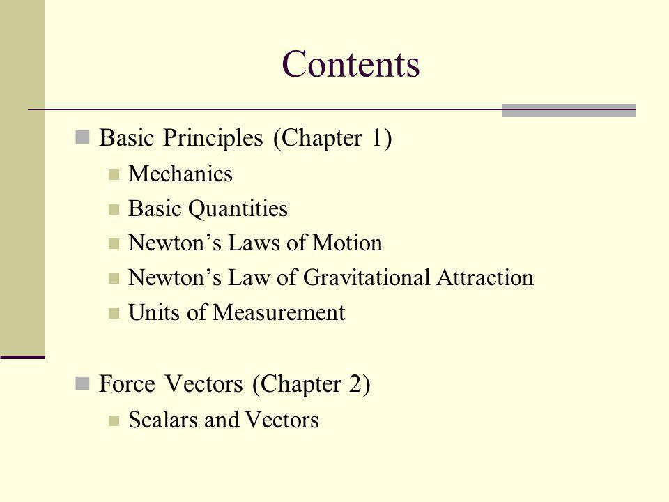 Contents Basic Principles (Chapter 1) Mechanics Basic Quantities Newtons Laws of Motion Newtons Law of Gravitational Attraction Units of Measurement F