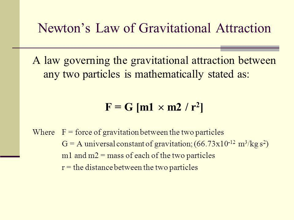 Newtons Law of Gravitational Attraction A law governing the gravitational attraction between any two particles is mathematically stated as: F = G [m1