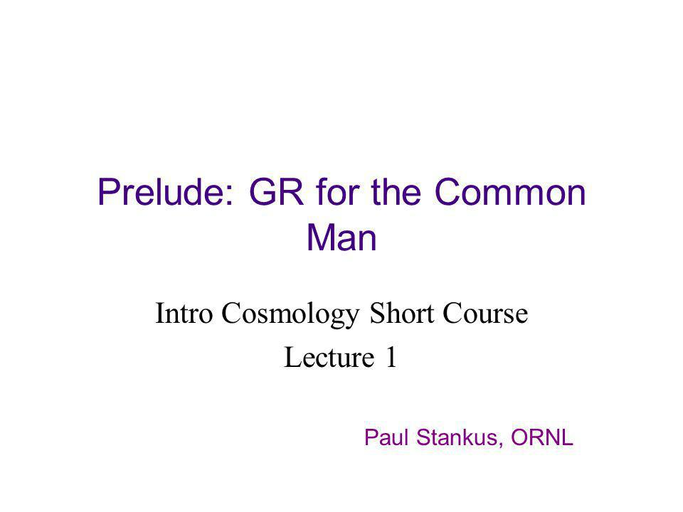 Prelude: GR for the Common Man Intro Cosmology Short Course Lecture 1 Paul Stankus, ORNL