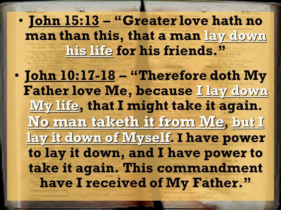 lay down his lifeJohn 15:13 – Greater love hath no man than this, that a man lay down his life for his friends. I lay down My life No man taketh it fr