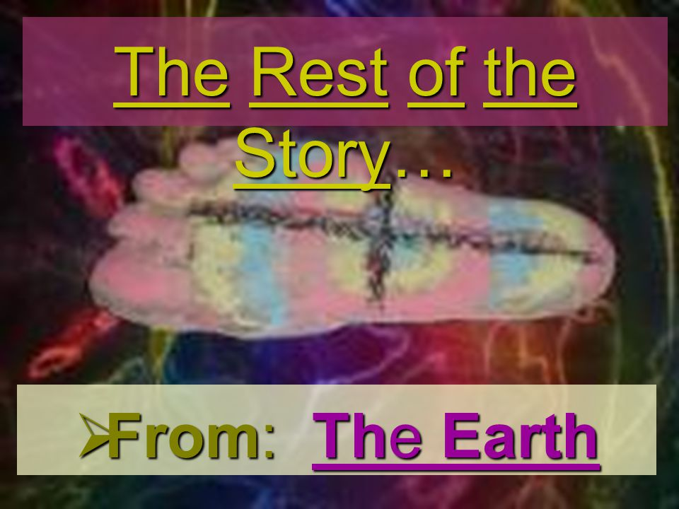 From: The Earth From: The Earth The Rest of the Story…