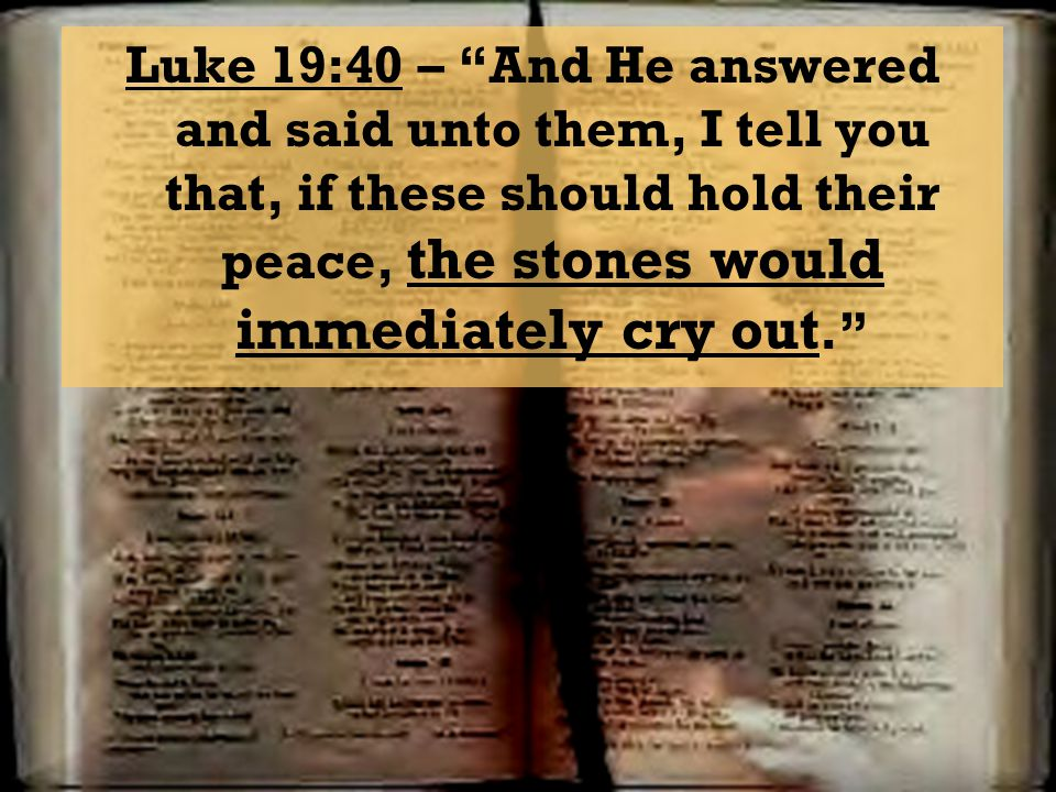 Luke 19:40 – And He answered and said unto them, I tell you that, if these should hold their peace, the stones would immediately cry out.