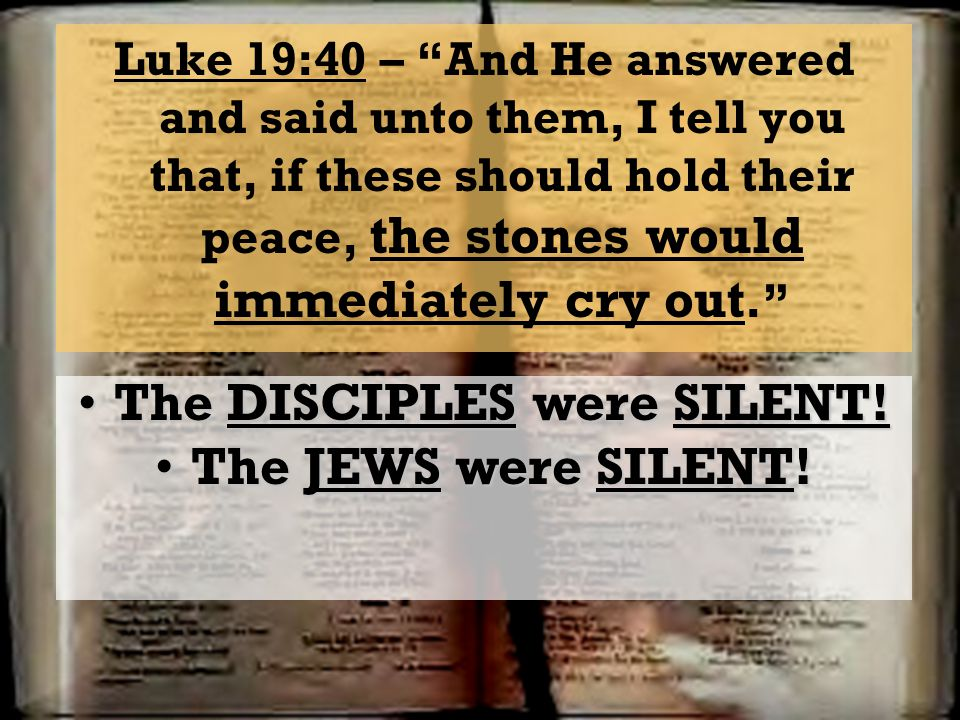Luke 19:40 – And He answered and said unto them, I tell you that, if these should hold their peace, the stones would immediately cry out. The DISCIPLE
