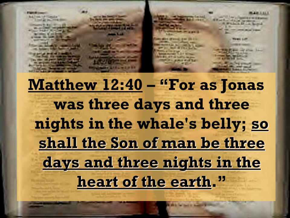 so shall the Son of man be three days and three nights in the heart of the earth Matthew 12:40 – For as Jonas was three days and three nights in the w