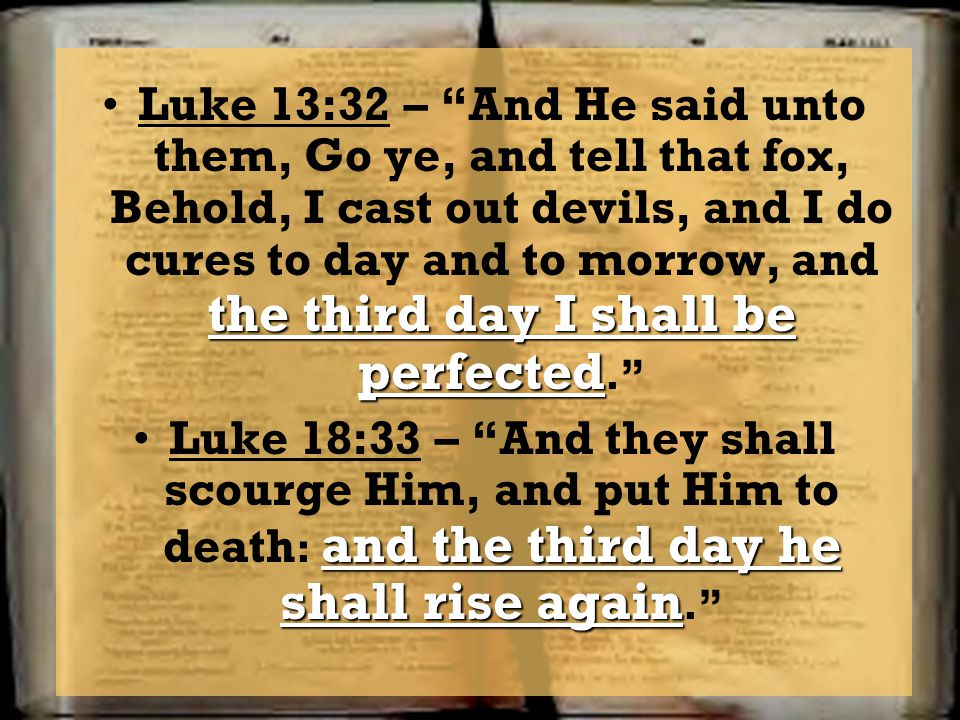 the third day I shall be perfectedLuke 13:32 – And He said unto them, Go ye, and tell that fox, Behold, I cast out devils, and I do cures to day and t