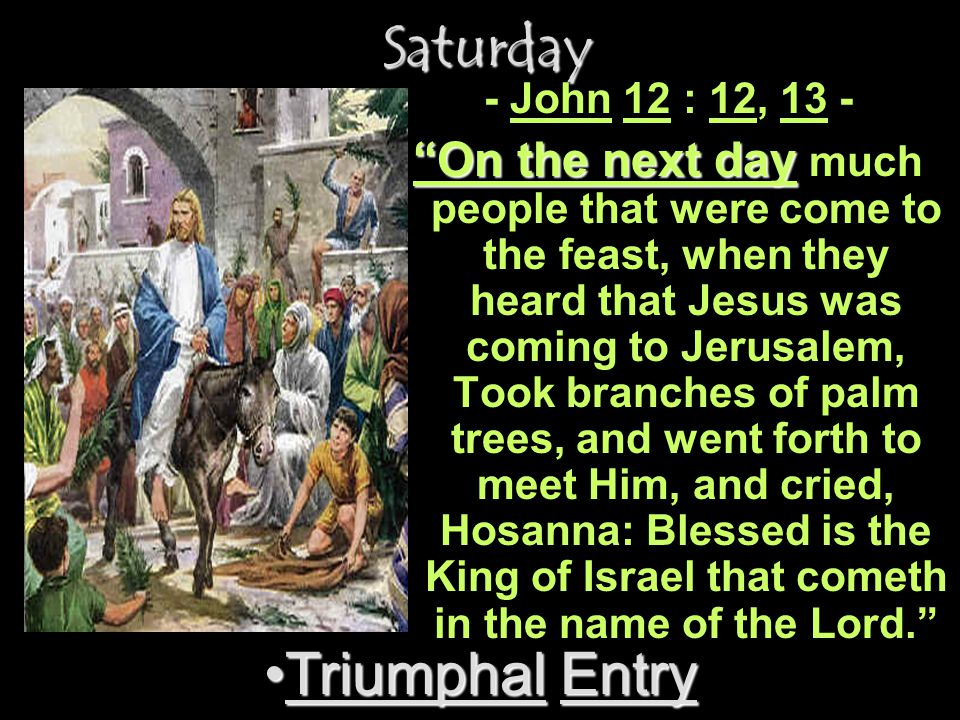 Saturday Saturday Triumphal EntryTriumphal Entry - John 12 : 12, 13 - On the next day On the next day much people that were come to the feast, when th