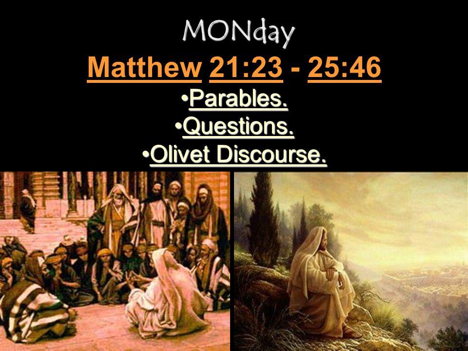 MONday MONday Parables.Parables. Questions.Questions. Olivet Discourse.Olivet Discourse. Matthew 21:23 - 25:46