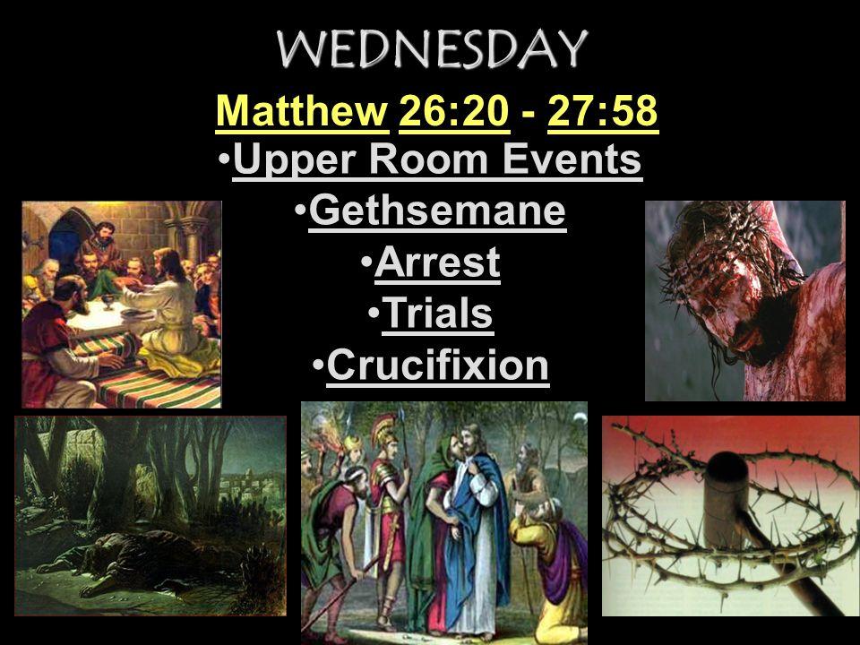 WEDNESDAY Upper Room Events Gethsemane Arrest Trials Crucifixion Matthew 26:20 - 27:58
