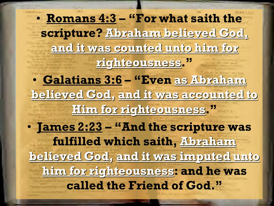 Abraham believed God, and it was counted unto him for righteousnessRomans 4:3 – For what saith the scripture? Abraham believed God, and it was counted