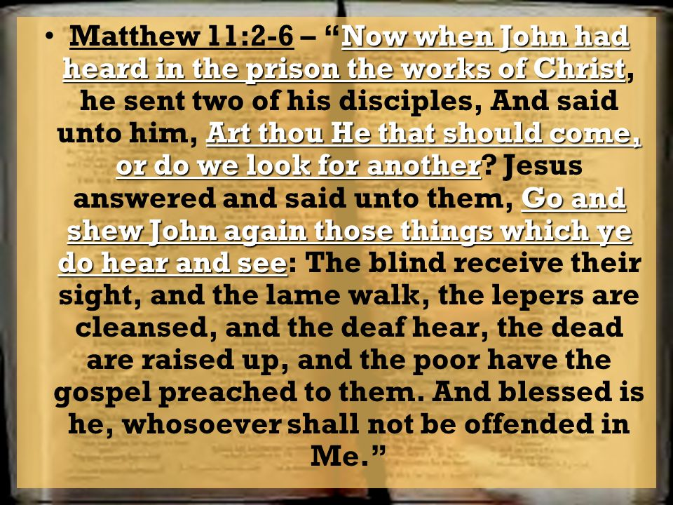 Now when John had heard in the prison the works of Christ Art thou He that should come, or do we look for another Go and shew John again those things