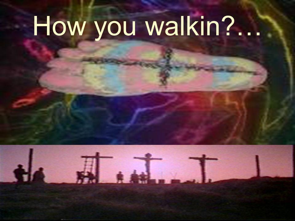 How you walkin?…