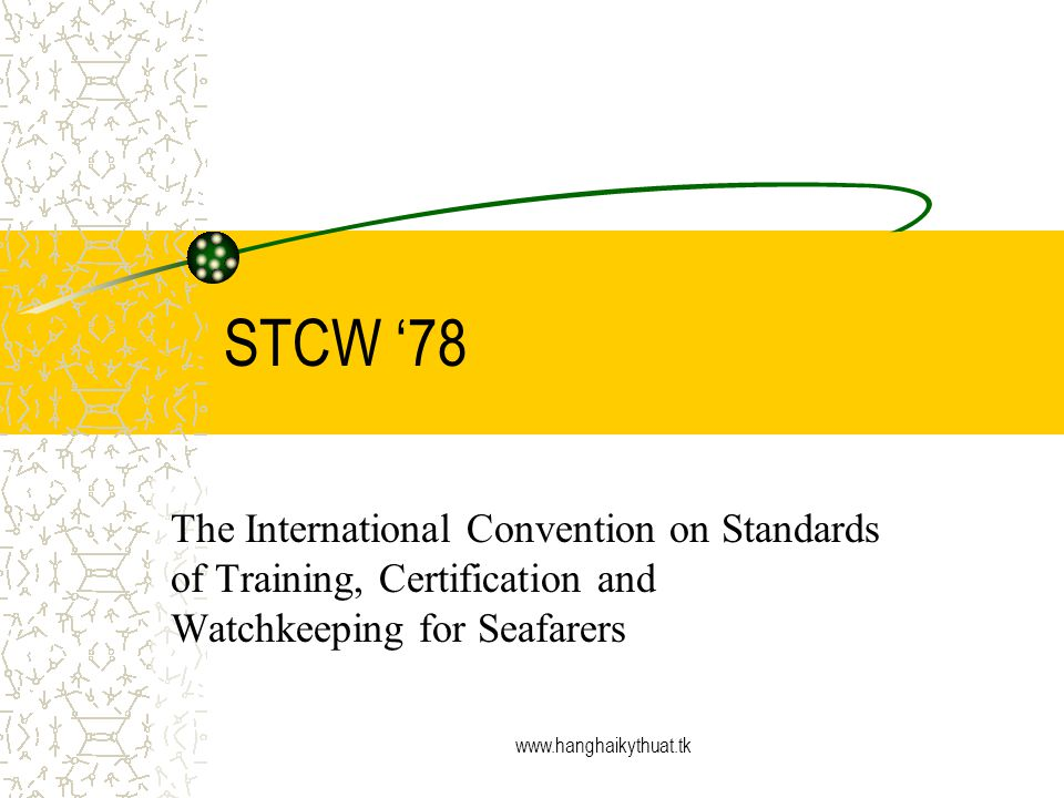 www.hanghaikythuat.tk STCW 78 The International Convention on Standards of Training, Certification and Watchkeeping for Seafarers