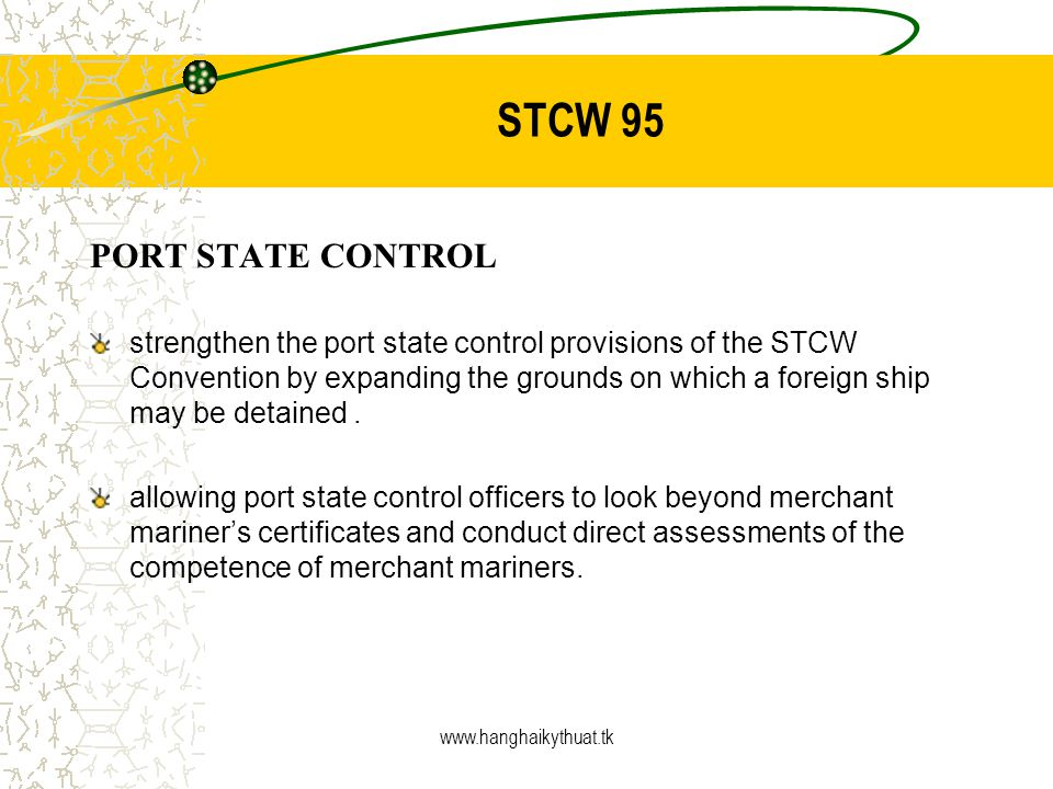 www.hanghaikythuat.tk STCW 95 PORT STATE CONTROL strengthen the port state control provisions of the STCW Convention by expanding the grounds on which