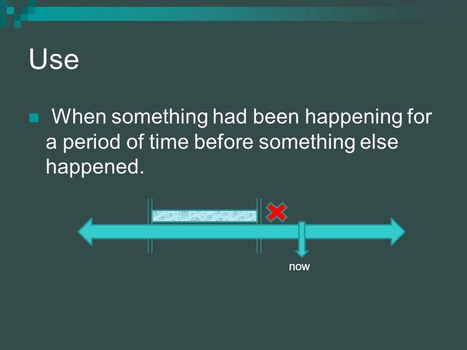 Use When something had been happening for a period of time before something else happened. now