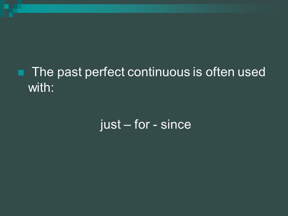 The past perfect continuous is often used with: just – for - since