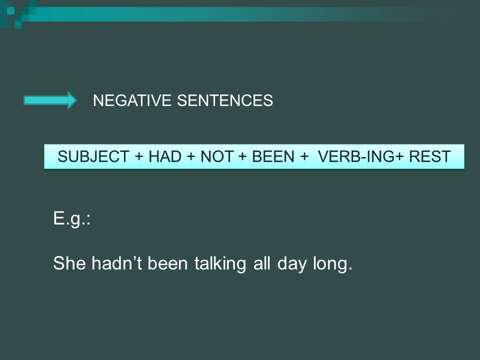 NEGATIVE SENTENCES SUBJECT + HAD + NOT + BEEN + VERB-ING+ REST E.g.: She hadnt been talking all day long.