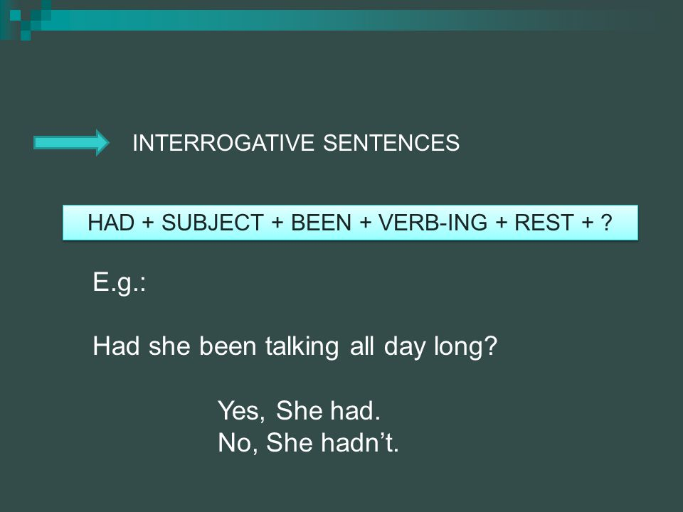 INTERROGATIVE SENTENCES HAD + SUBJECT + BEEN + VERB-ING + REST + ? E.g.: Had she been talking all day long? Yes, She had. No, She hadnt.