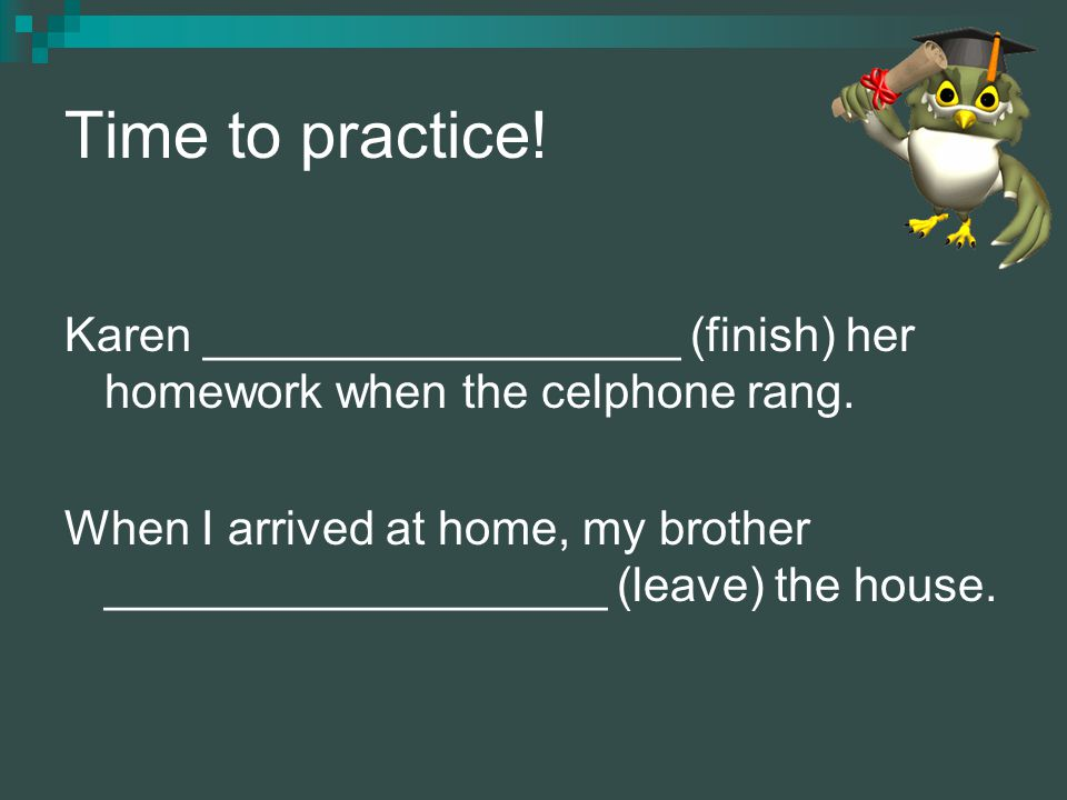 Time to practice! Karen __________________ (finish) her homework when the celphone rang. When I arrived at home, my brother ___________________ (leave