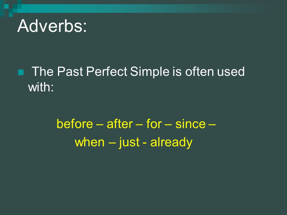 Adverbs: The Past Perfect Simple is often used with: before – after – for – since – when – just - already