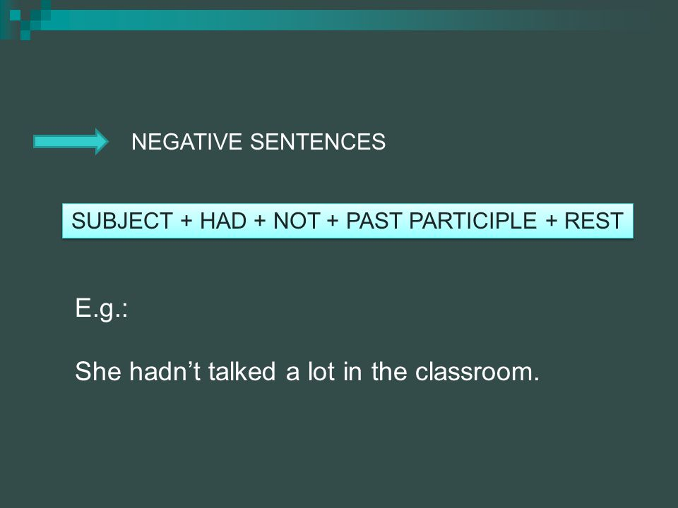 NEGATIVE SENTENCES SUBJECT + HAD + NOT + PAST PARTICIPLE + REST E.g.: She hadnt talked a lot in the classroom.