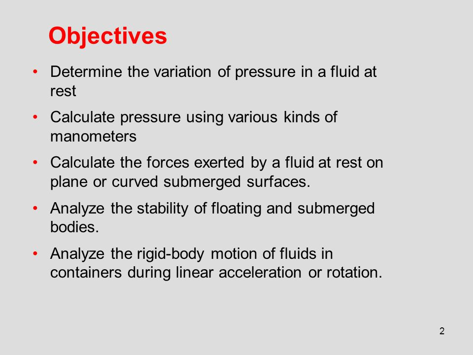 2 Objectives Determine the variation of pressure in a fluid at rest Calculate pressure using various kinds of manometers Calculate the forces exerted