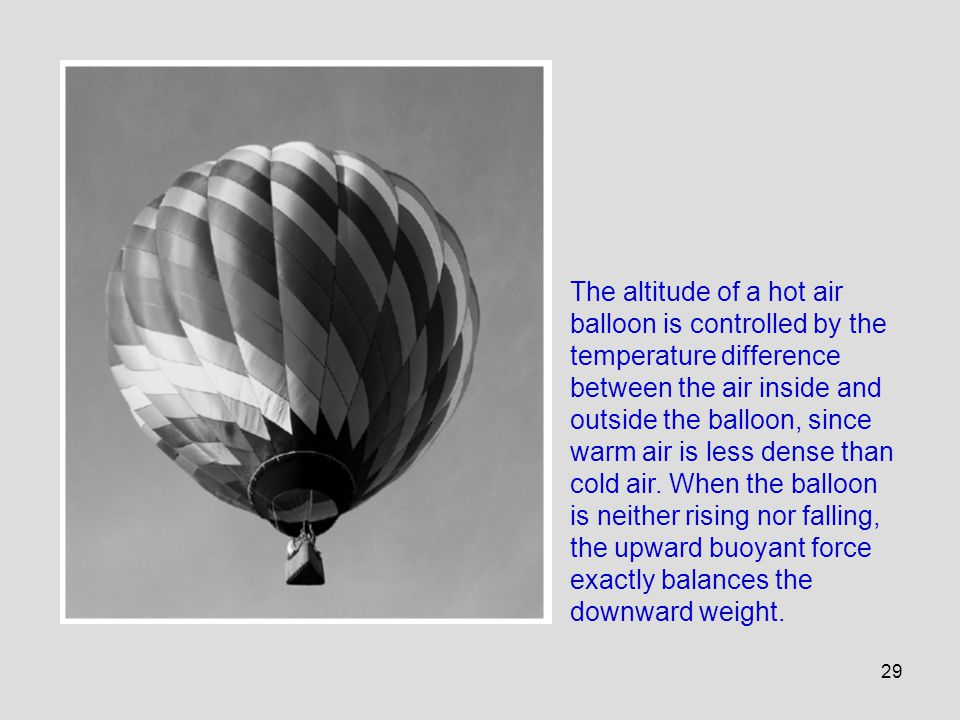 29 The altitude of a hot air balloon is controlled by the temperature difference between the air inside and outside the balloon, since warm air is les