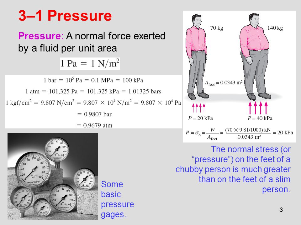3 3–1 Pressure The normal stress (or pressure) on the feet of a chubby person is much greater than on the feet of a slim person. Some basic pressure g