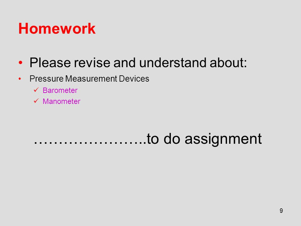 Homework Please revise and understand about: Pressure Measurement Devices Barometer Manometer …………………..to do assignment 9