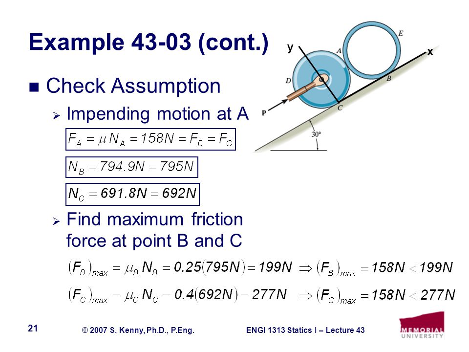 ENGI 1313 Statics I – Lecture 43© 2007 S. Kenny, Ph.D., P.Eng. 21 Example 43-03 (cont.) Check Assumption Impending motion at A Find maximum friction f