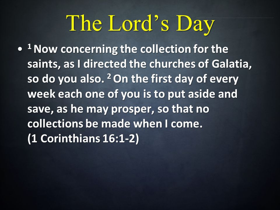 The Lords Day 1 Now concerning the collection for the saints, as I directed the churches of Galatia, so do you also.