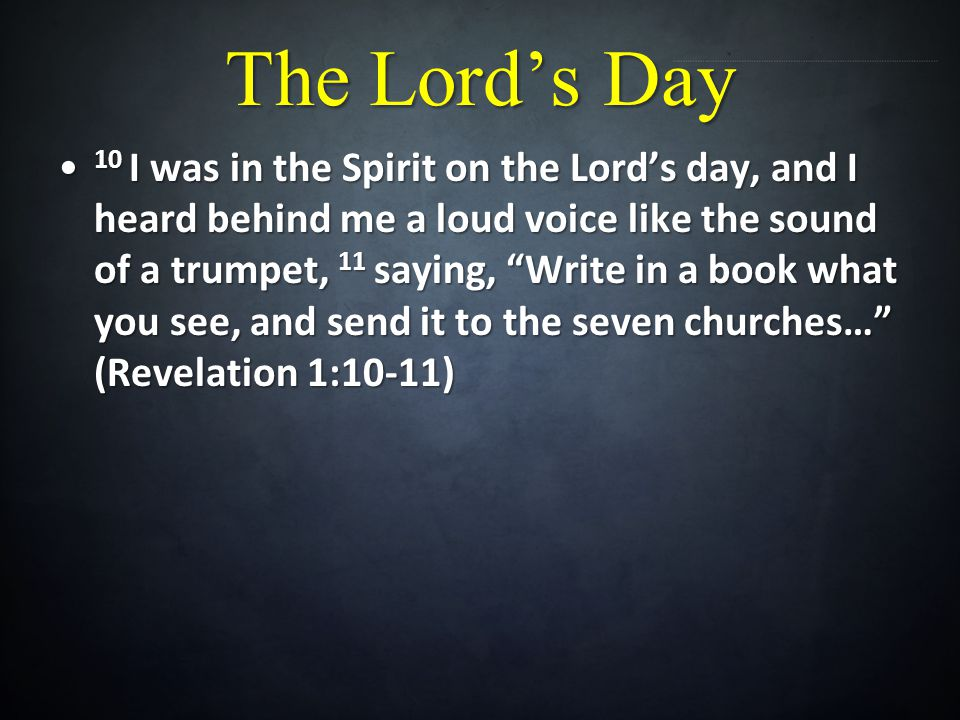 The Lords Day 10 I was in the Spirit on the Lords day, and I heard behind me a loud voice like the sound of a trumpet, 11 saying, Write in a book what you see, and send it to the seven churches… (Revelation 1:10-11) 10 I was in the Spirit on the Lords day, and I heard behind me a loud voice like the sound of a trumpet, 11 saying, Write in a book what you see, and send it to the seven churches… (Revelation 1:10-11)