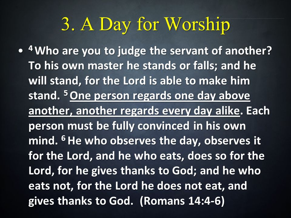 3. A Day for Worship 4 Who are you to judge the servant of another.