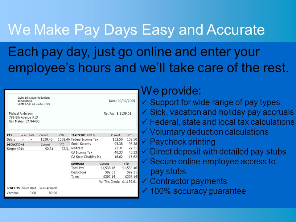 We provide: Support for wide range of pay types Sick, vacation and holiday pay accruals Federal, state and local tax calculations Voluntary deduction calculations Paycheck printing Direct deposit with detailed pay stubs Secure online employee access to pay stubs Contractor payments 100% accuracy guarantee We Make Pay Days Easy and Accurate Each pay day, just go online and enter your employees hours and well take care of the rest.