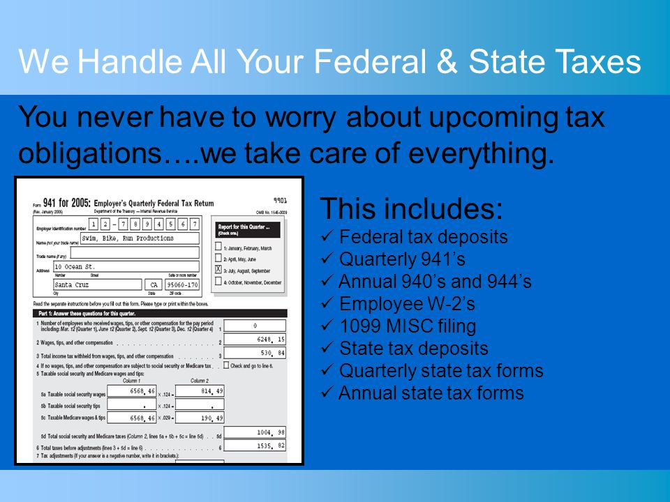 We Handle All Your Federal & State Taxes This includes: Federal tax deposits Quarterly 941s Annual 940s and 944s Employee W-2s 1099 MISC filing State tax deposits Quarterly state tax forms Annual state tax forms You never have to worry about upcoming tax obligations….we take care of everything.
