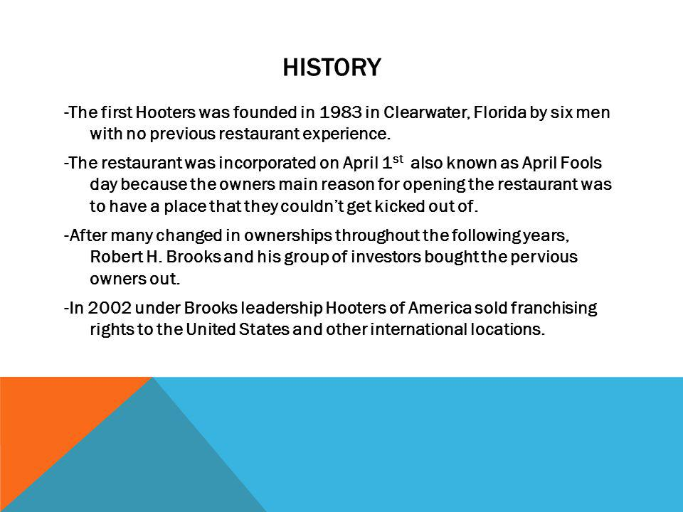 HISTORY -The first Hooters was founded in 1983 in Clearwater, Florida by six men with no previous restaurant experience. -The restaurant was incorpora