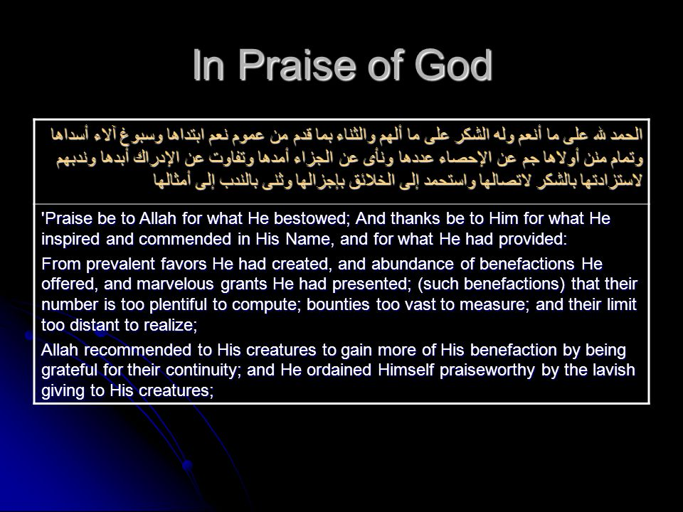 In Praise of God الحمد لله على ما أنعم وله الشكر على ما ألهم والثناء بما قدم من عموم نعم ابتداها وسبوغ آلاء أسداها وتمام منن أولاها جم عن الإحصاء عددها ونأى عن الجزاء أمدها وتفاوت عن الإدراك أبدها وندبهم لاستزادتها بالشكر لاتصالها واستحمد إلى الخلائق بإجزالها وثنى بالندب إلى أمثالها Praise be to Allah for what He bestowed; And thanks be to Him for what He inspired and commended in His Name, and for what He had provided: From prevalent favors He had created, and abundance of benefactions He offered, and marvelous grants He had presented; (such benefactions) that their number is too plentiful to compute; bounties too vast to measure; and their limit too distant to realize; Allah recommended to His creatures to gain more of His benefaction by being grateful for their continuity; and He ordained Himself praiseworthy by the lavish giving to His creatures;