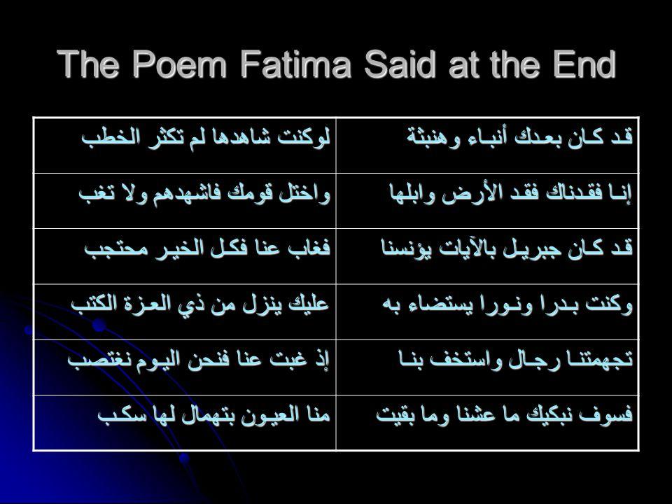 The Poem Fatima Said at the End لوكنت شاهدها لم تكثر الخطب قـد كـان بعـدك أنبـاء وهنبثة واختل قومك فاشهدهم ولا تغب إنـا فقـدناك فقـد الأرض وابلها فغاب