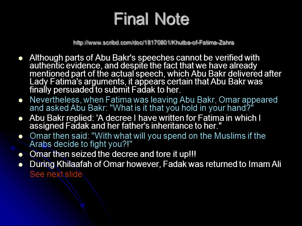 Final Note http://www.scribd.com/doc/18170801/Khutba-of-Fatima-Zahra Although parts of Abu Bakr s speeches cannot be verified with authentic evidence, and despite the fact that we have already mentioned part of the actual speech, which Abu Bakr delivered after Lady Fatima s arguments, it appears certain that Abu Bakr was finally persuaded to submit Fadak to her.