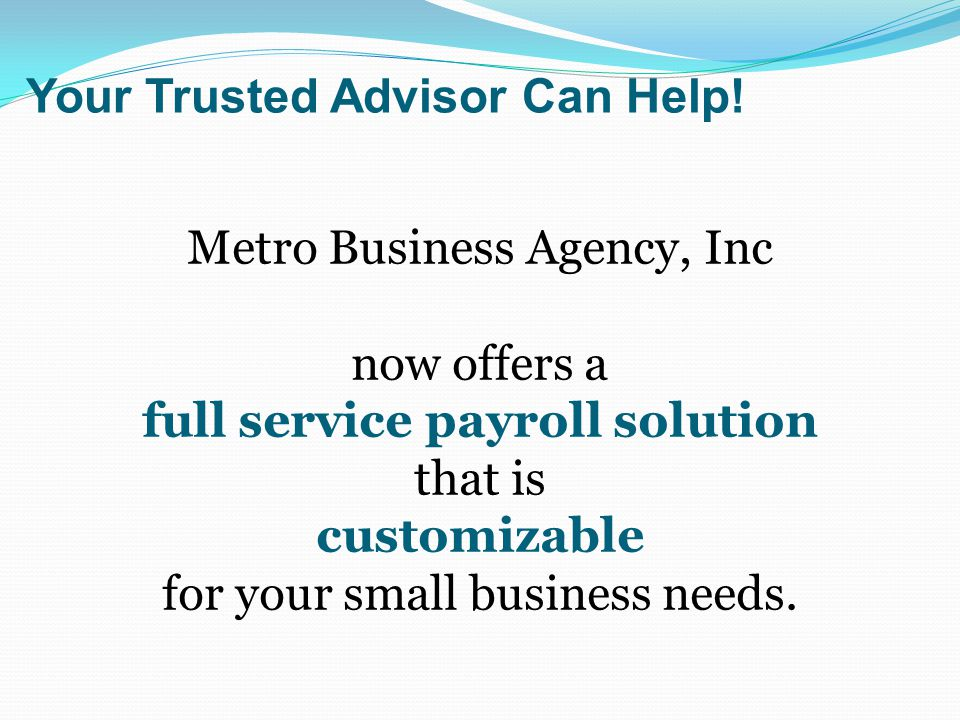 Metro Business Agency, Inc now offers a full service payroll solution that is customizable for your small business needs. Your Trusted Advisor Can Hel