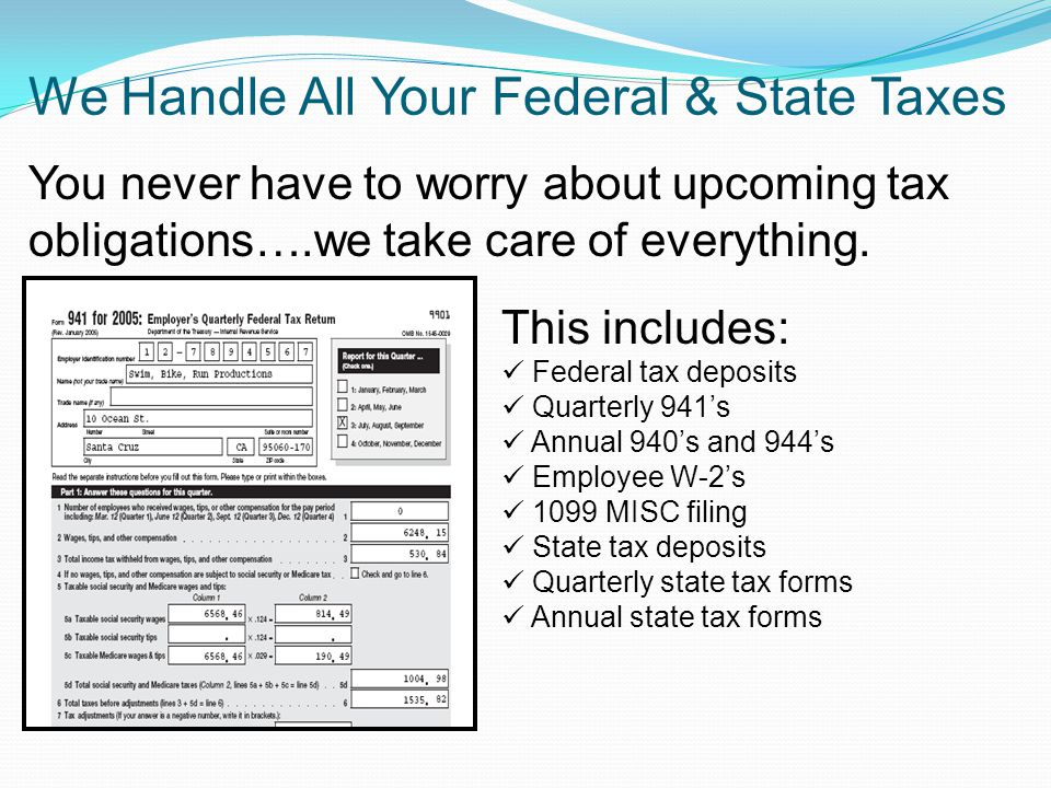 We Handle All Your Federal & State Taxes This includes: Federal tax deposits Quarterly 941s Annual 940s and 944s Employee W-2s 1099 MISC filing State