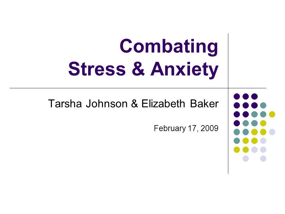 Combating Stress & Anxiety Tarsha Johnson & Elizabeth Baker February 17, 2009