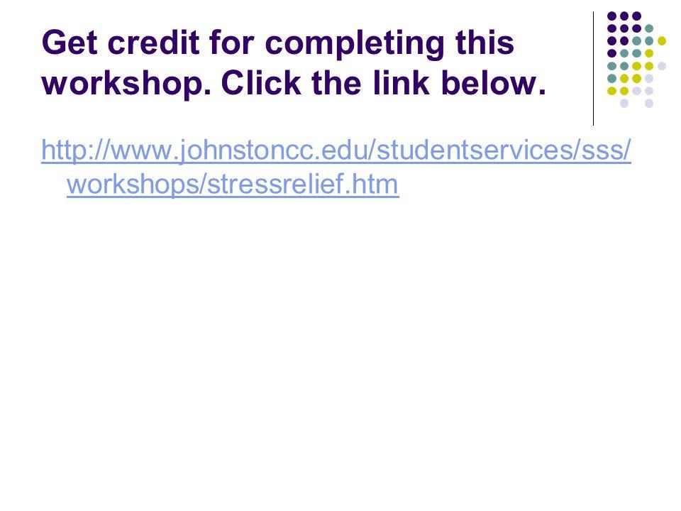 Get credit for completing this workshop. Click the link below. http://www.johnstoncc.edu/studentservices/sss/ workshops/stressrelief.htm