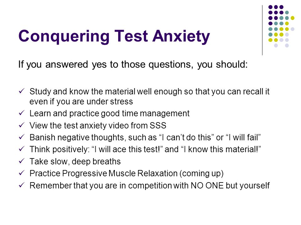 Conquering Test Anxiety If you answered yes to those questions, you should: Study and know the material well enough so that you can recall it even if