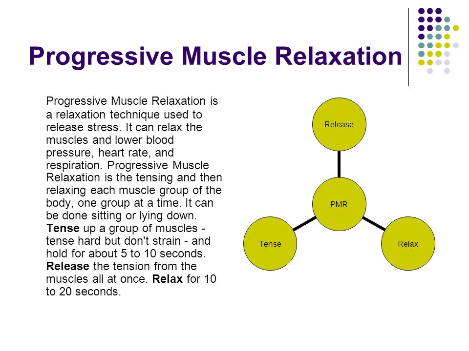 Progressive Muscle Relaxation Progressive Muscle Relaxation is a relaxation technique used to release stress. It can relax the muscles and lower blood