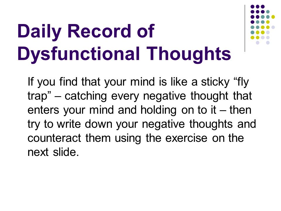 Daily Record of Dysfunctional Thoughts If you find that your mind is like a sticky fly trap – catching every negative thought that enters your mind an