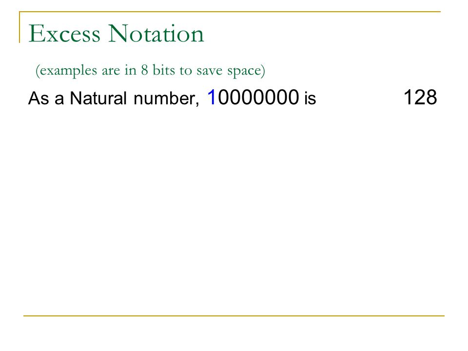 Excess Notation (examples are in 8 bits to save space) As a Natural number, 10000000 is 128