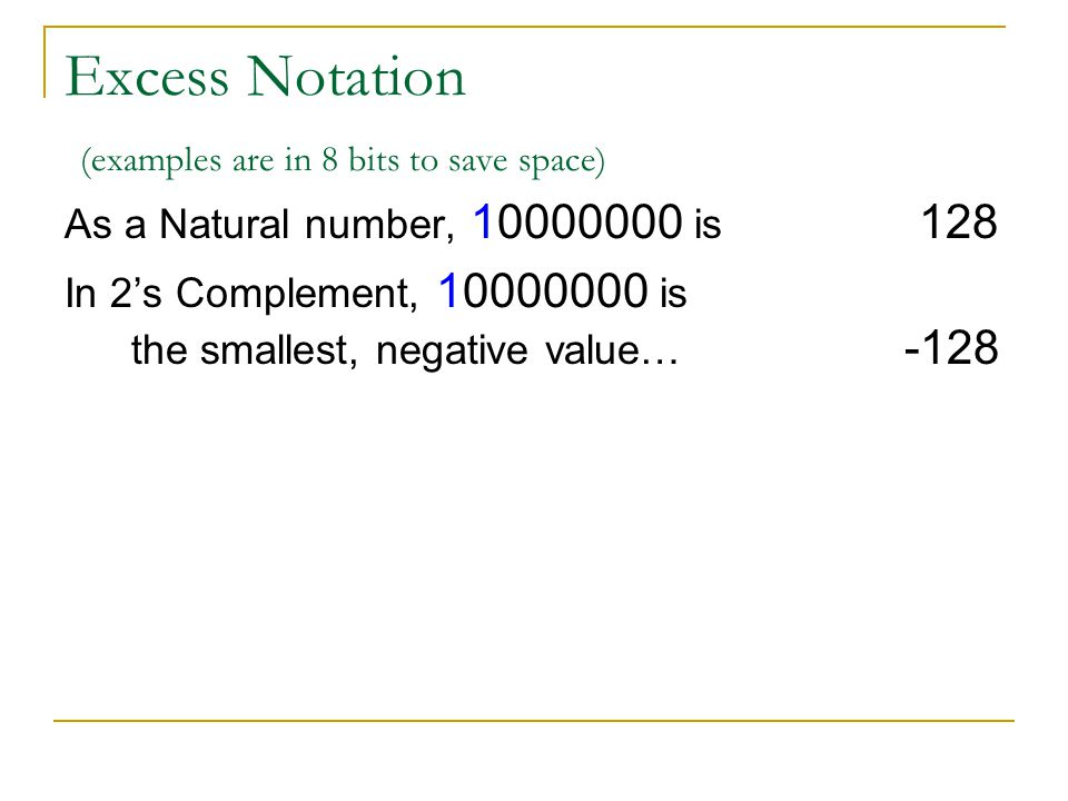 Excess Notation (examples are in 8 bits to save space) As a Natural number, 10000000 is 128 In 2s Complement, 10000000 is the smallest, negative value