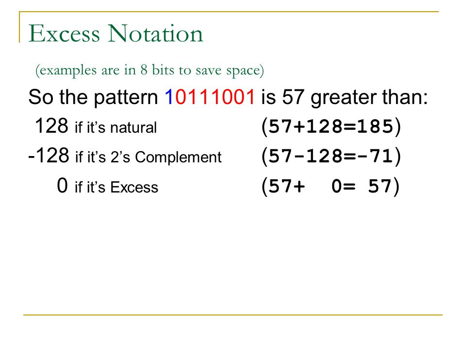 Excess Notation (examples are in 8 bits to save space) So the pattern 10111001 is 57 greater than: 128 if its natural ( 57+128=185 ) -128 if its 2s Co