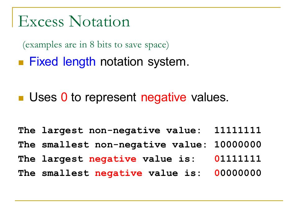 Excess Notation (examples are in 8 bits to save space) Fixed length notation system. Uses 0 to represent negative values. The largest non-negative val