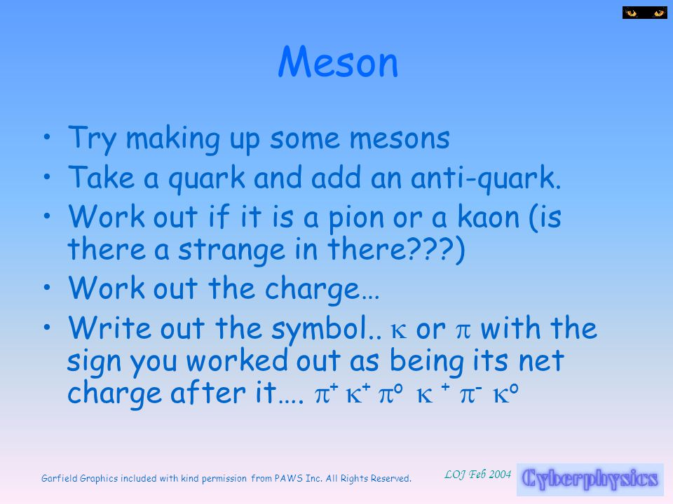 Garfield Graphics included with kind permission from PAWS Inc. All Rights Reserved. LOJ Feb 2004 Meson Try making up some mesons Take a quark and add